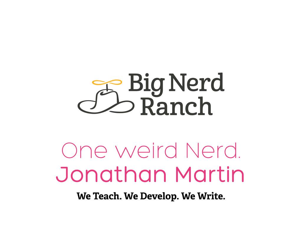 One weird Nerd. Jonathan Martin We Teach. We De...