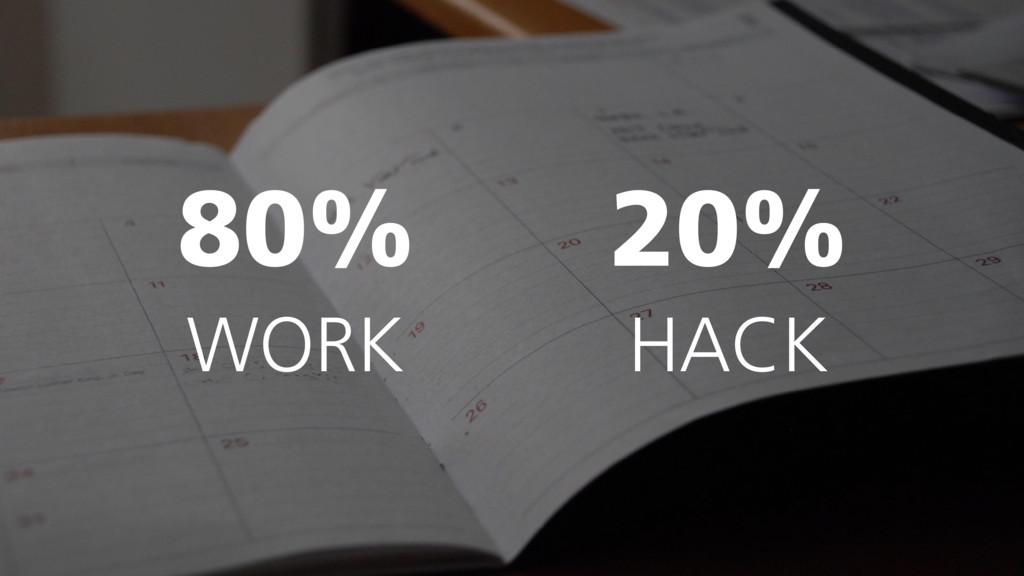 80% WORK 20% HACK