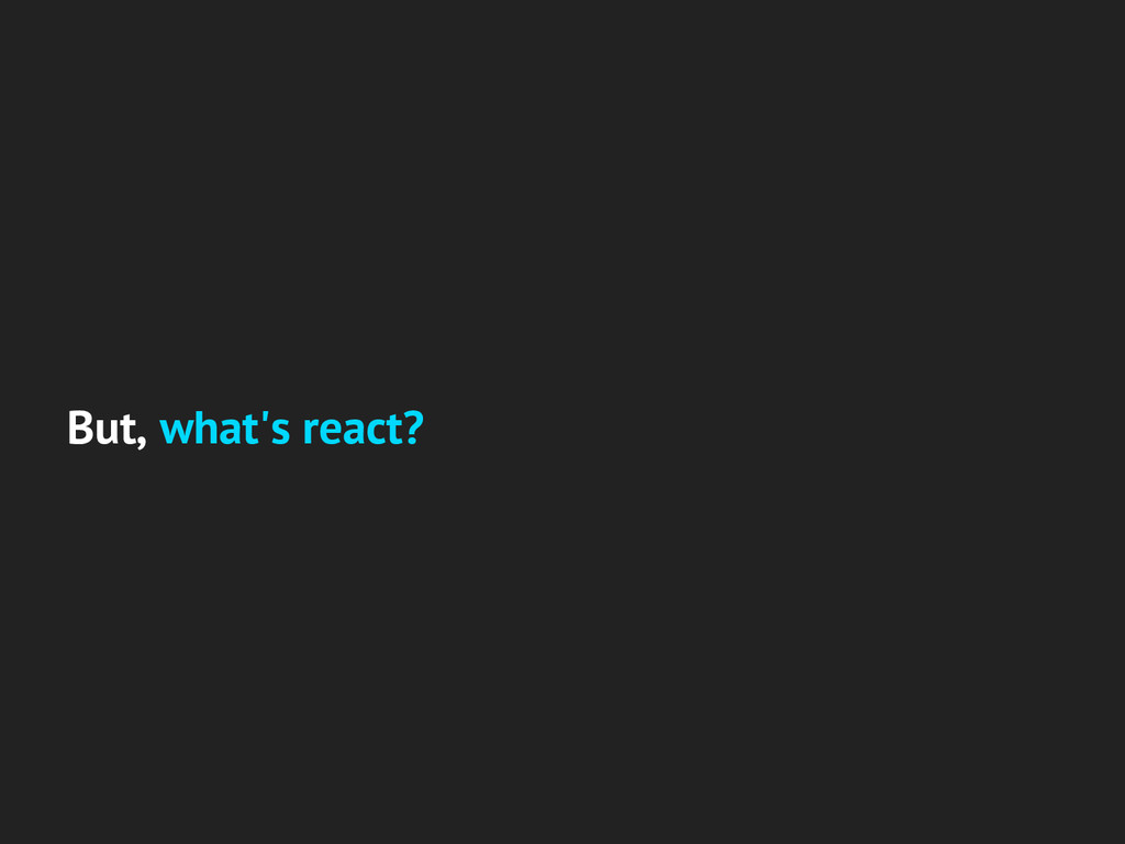 But, what's react?