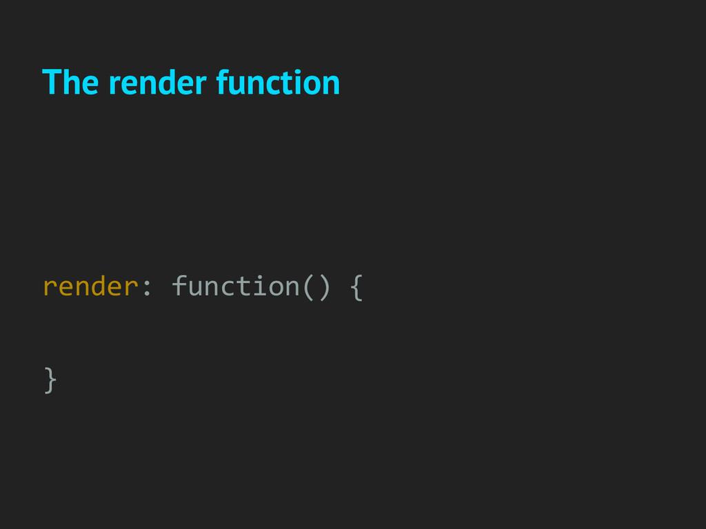 The render function render: function() { }