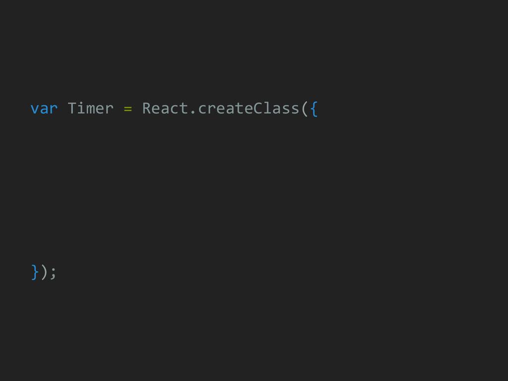 var Timer = React.createClass({ });