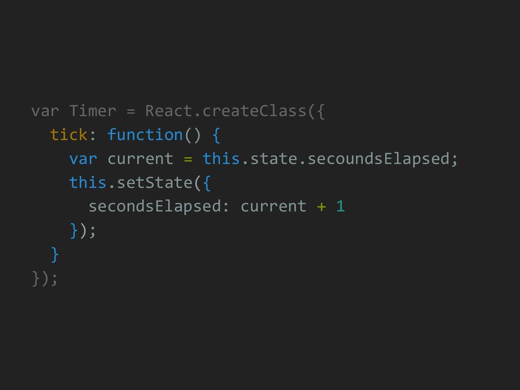 var Timer = React.createClass({ tick: function(...