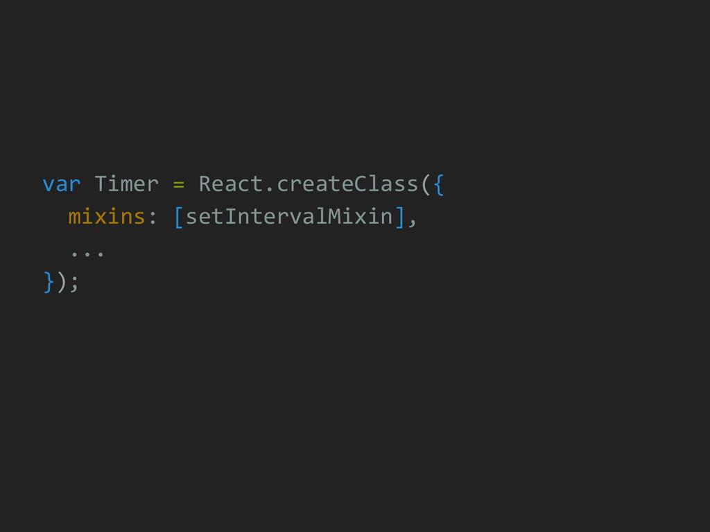 var Timer = React.createClass({ mixins: [setInt...