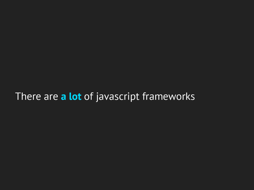 There are a lot of javascript frameworks