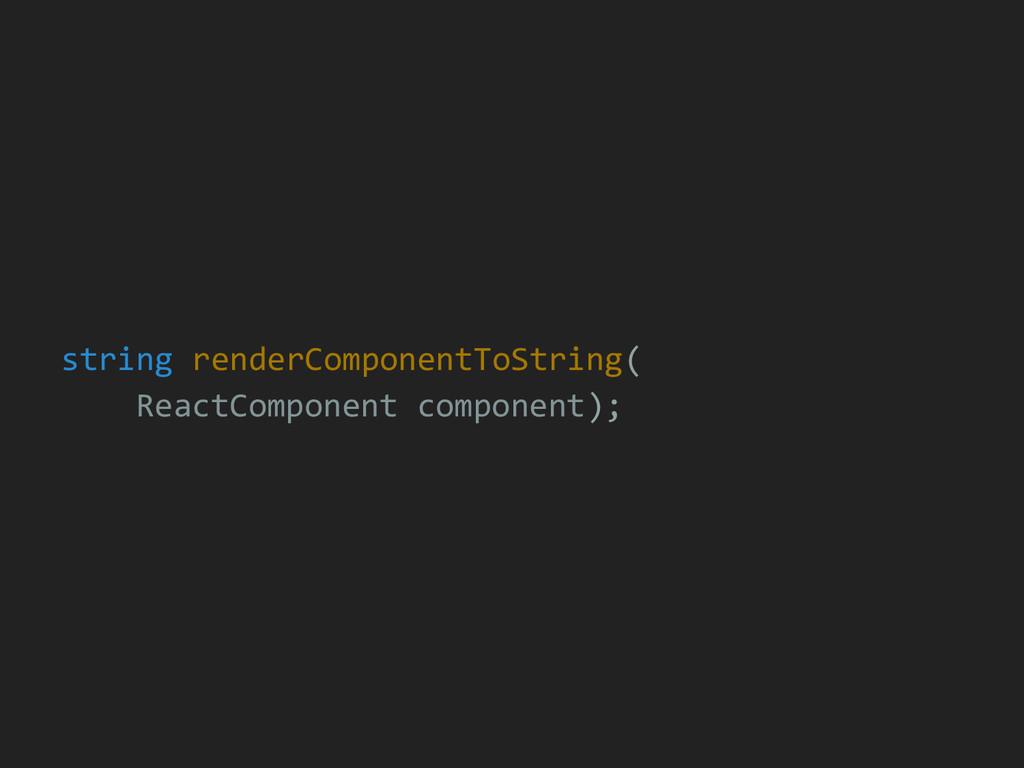 string renderComponentToString( ReactComponent ...