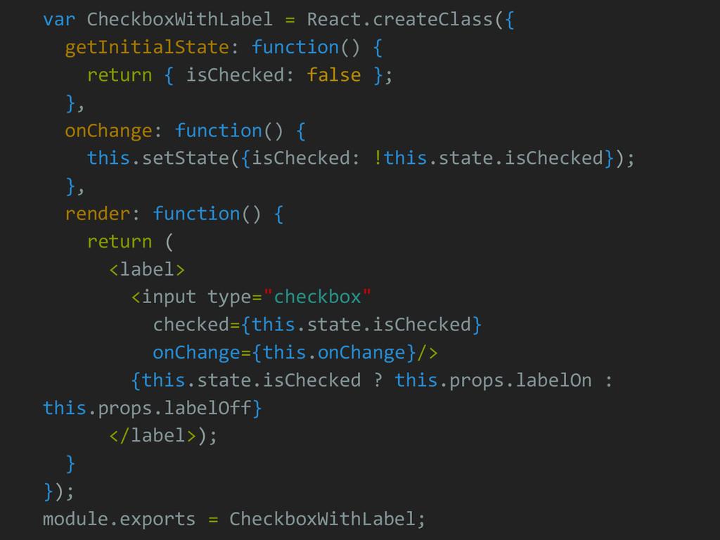 var CheckboxWithLabel = React.createClass({ get...