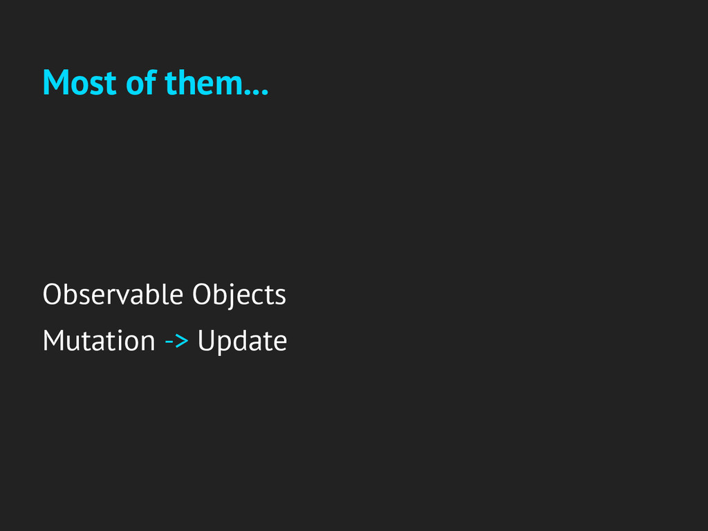Most of them... Observable Objects Mutation -> ...