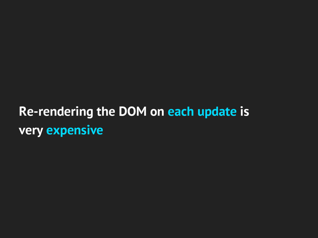 Re-rendering the DOM on each update is very exp...