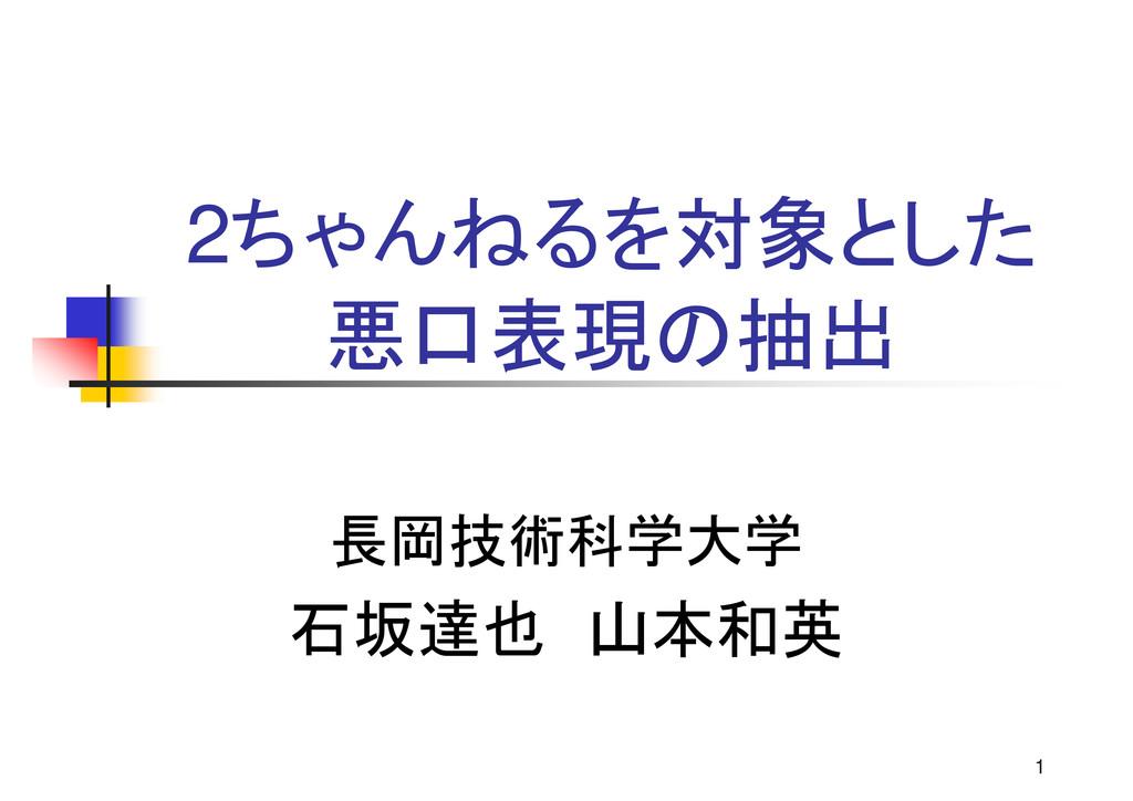 1 2ちゃんねるを対象とした 悪口表現の抽出 長岡技術科学大学 石坂達也 山本和英