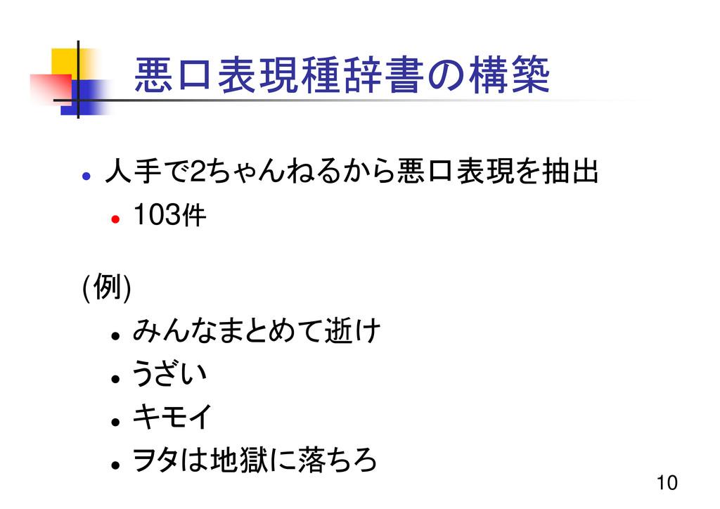 10 悪口表現種辞書の構築 z 人手で2ちゃんねるから悪口表現を抽出 z 103件 (例) z...