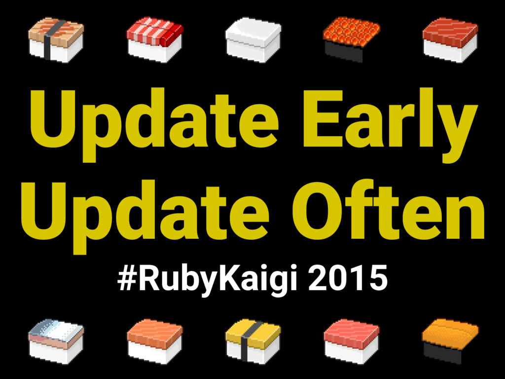 Update Early Update Often #RubyKaigi 2015