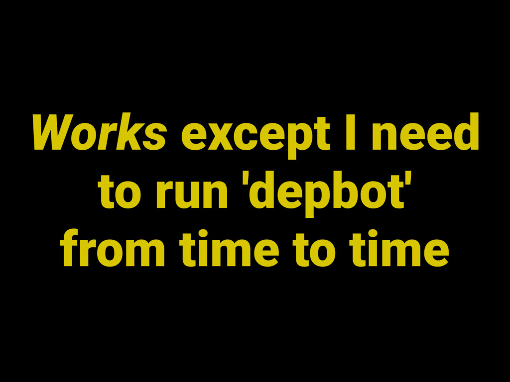 Works except I need to run 'depbot' from time t...