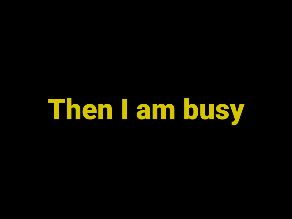 Then I am busy