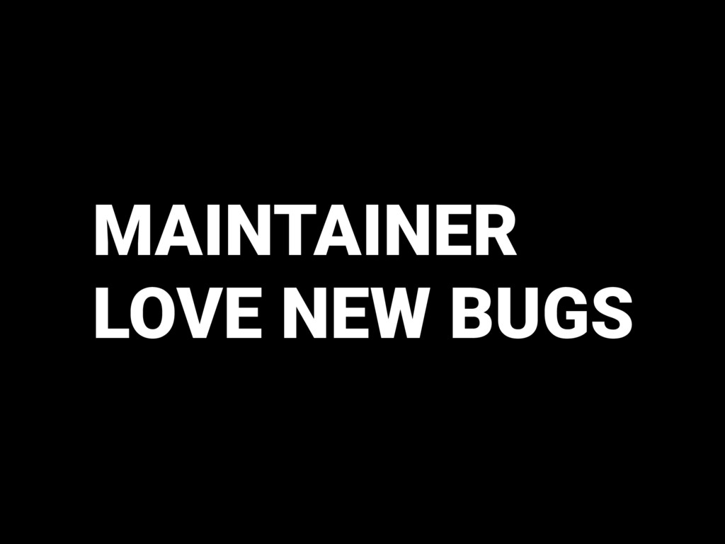 MAINTAINER LOVE NEW BUGS