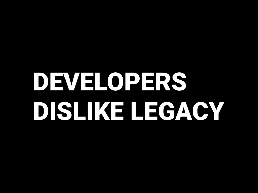 DEVELOPERS DISLIKE LEGACY