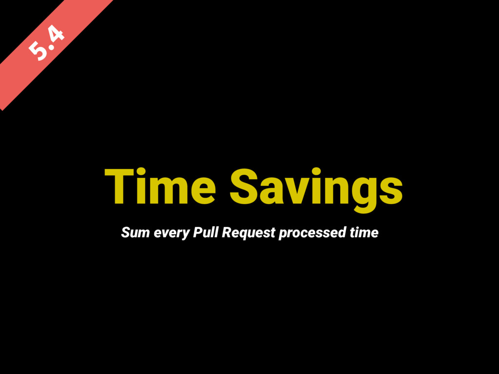 Time Savings  Sum every Pull Request process...