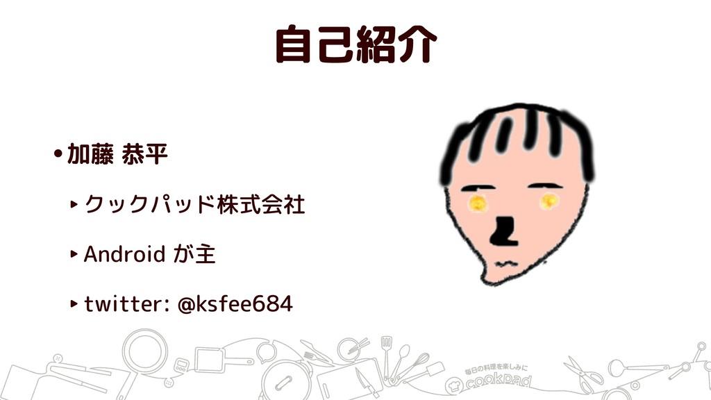 自己紹介 •加藤 恭平 ‣クックパッド株式会社 ‣Android が主 ‣twitter: @...