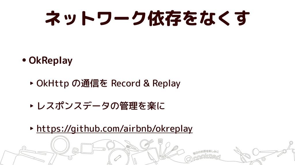 ネットワーク依存をなくす •OkReplay ‣ OkHttp の通信を Record & R...