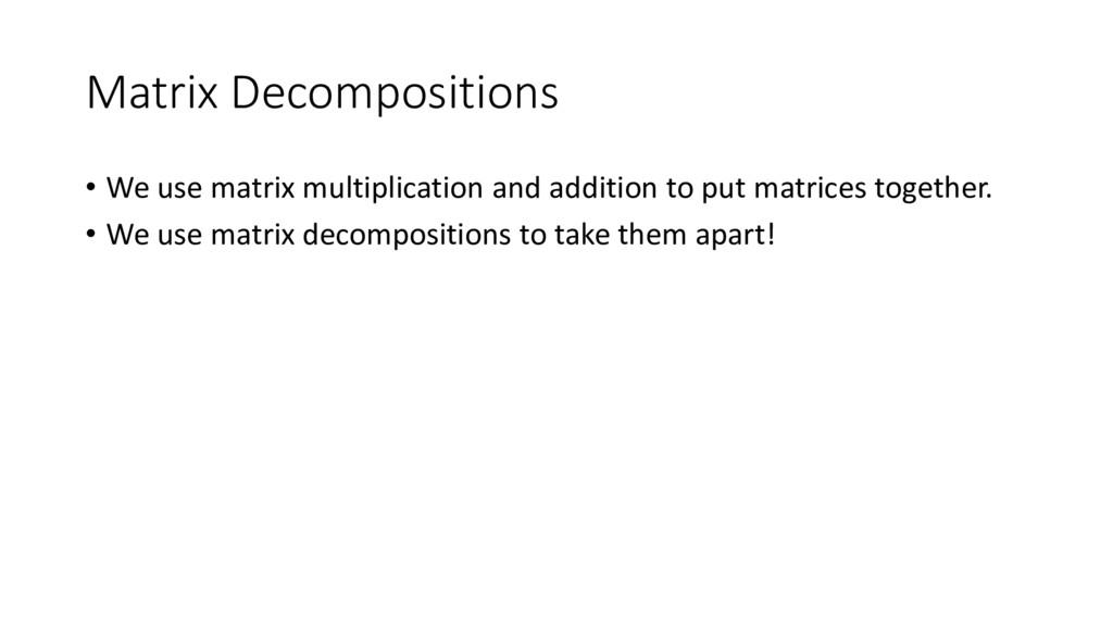 Matrix Decompositions • We use matrix multiplic...