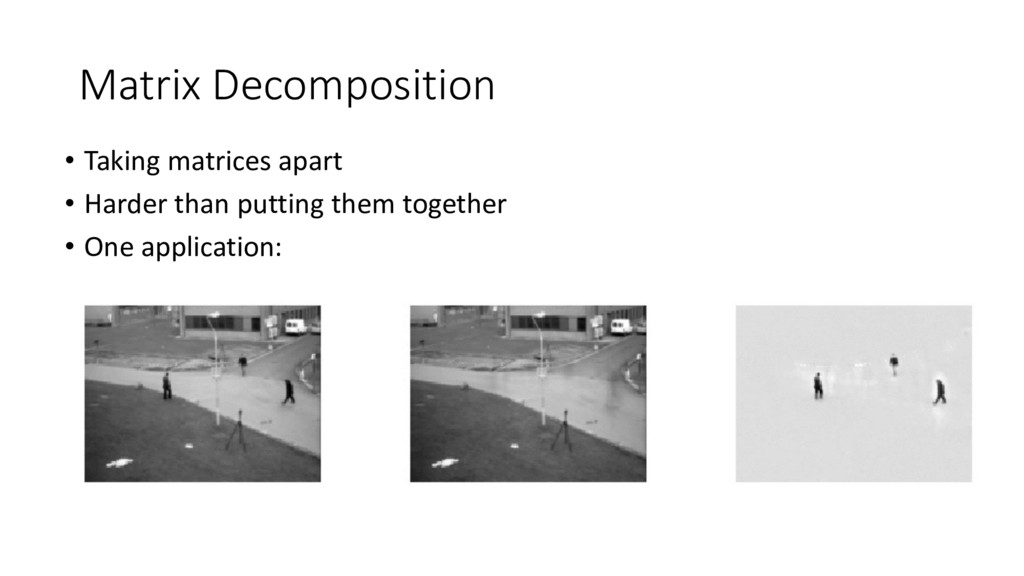Matrix Decomposition • Taking matrices apart • ...