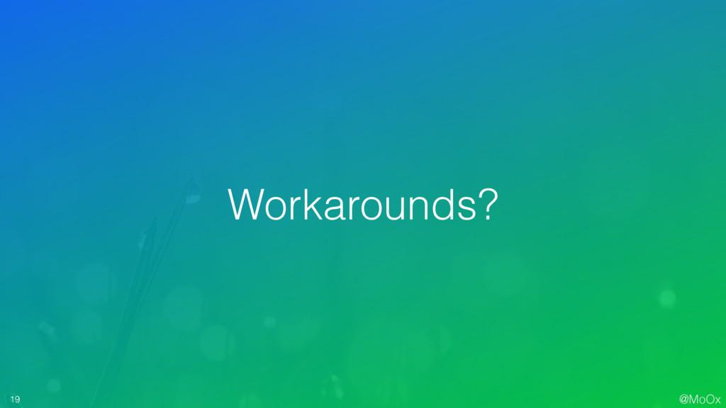 @MoOx 19 Workarounds?
