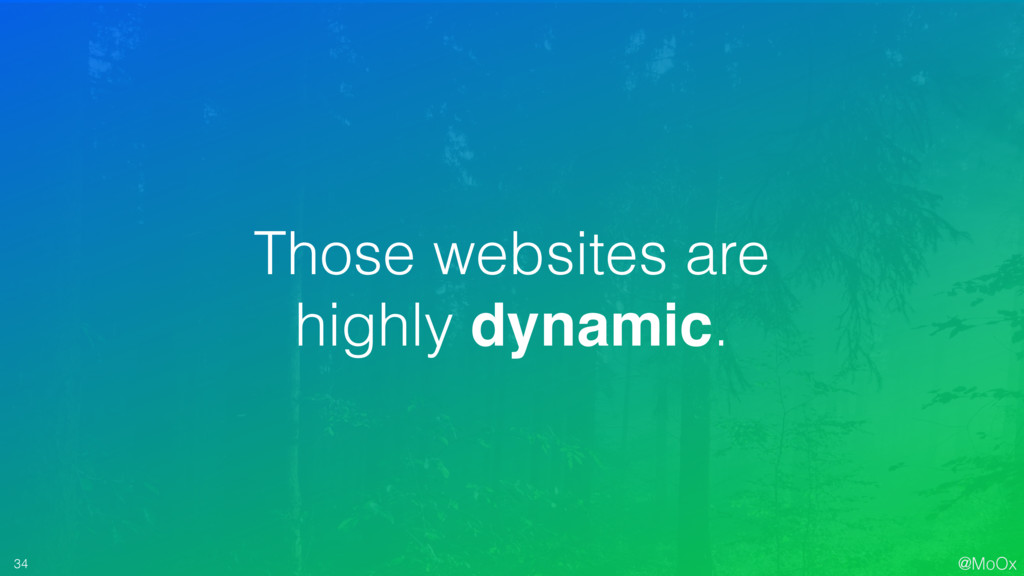 @MoOx 34 Those websites are highly dynamic.