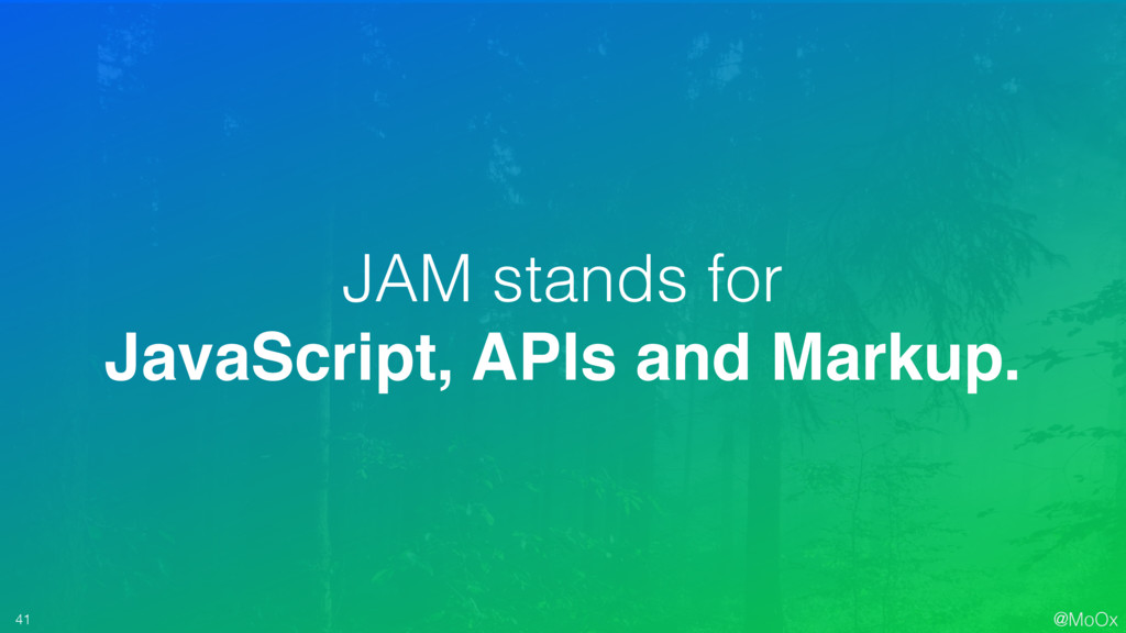 @MoOx 41 JAM stands for JavaScript, APIs and Ma...
