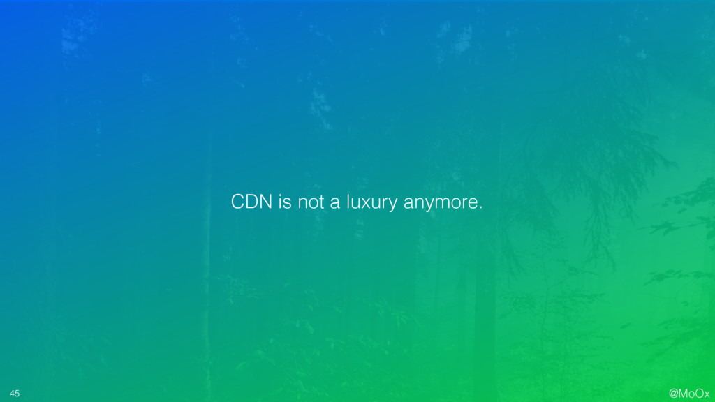 @MoOx 45 CDN is not a luxury anymore.