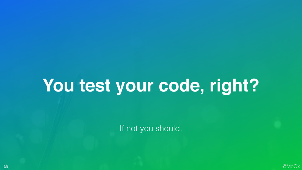 @MoOx 59 You test your code, right? If not you ...