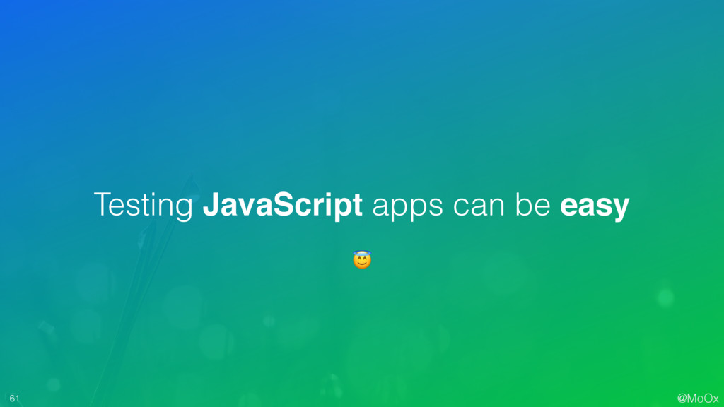 @MoOx 61 Testing JavaScript apps can be easy