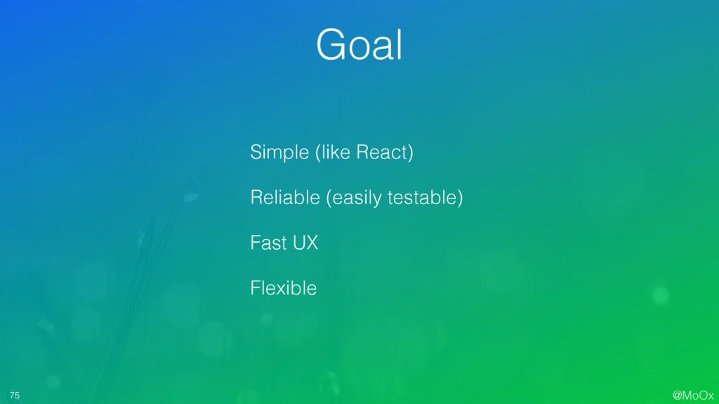 @MoOx 75 Goal Simple (like React) Reliable (eas...