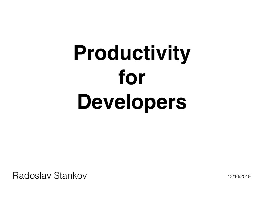 Productivity for Developers Radoslav Stankov 13...
