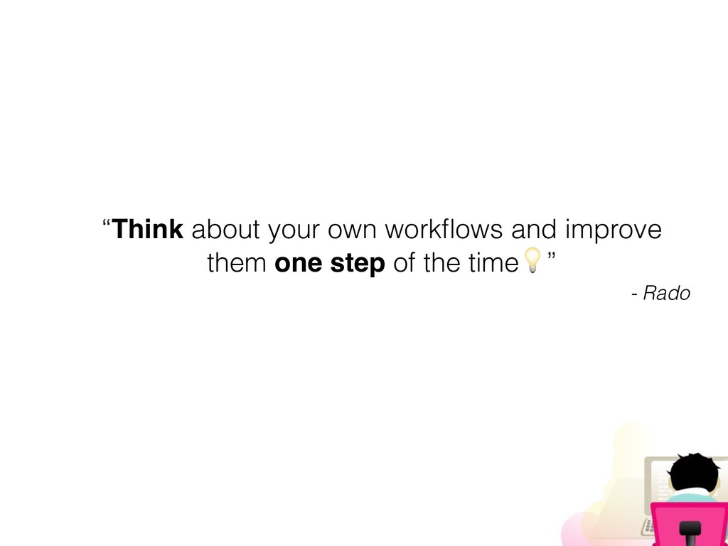"""""""Think about your own workflows and improve them..."""