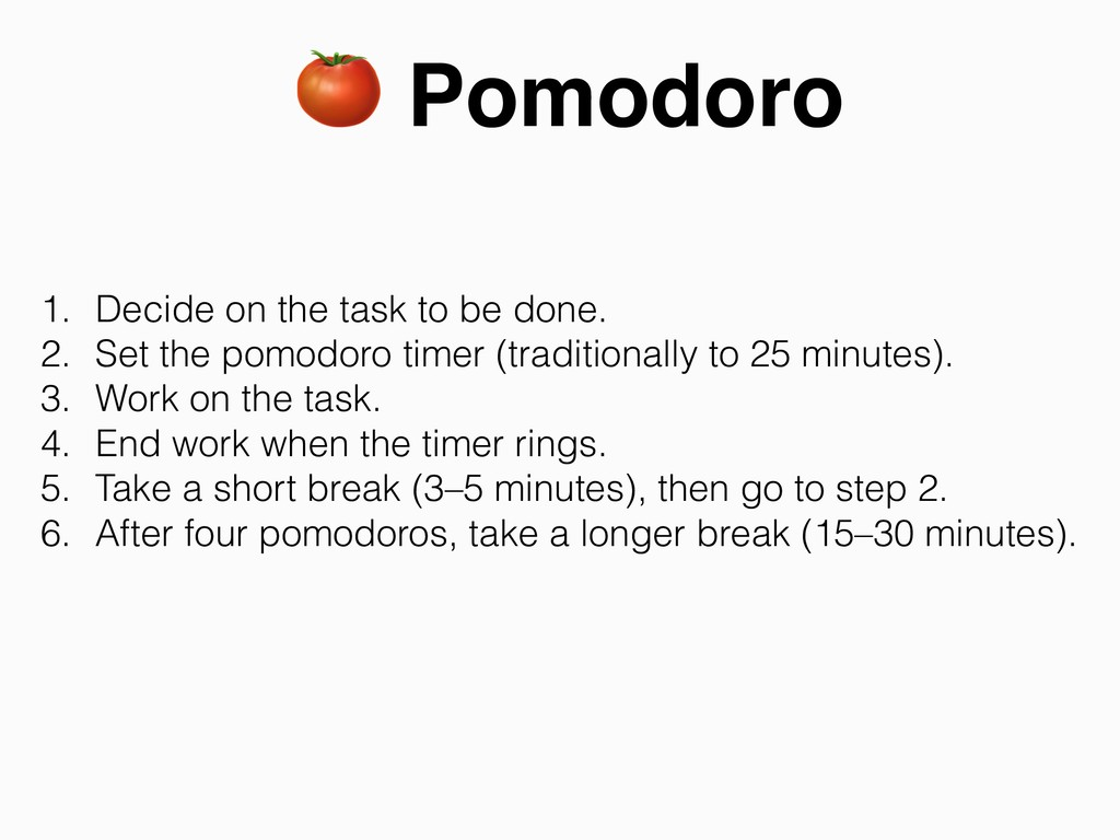 Pomodoro 1. Decide on the task to be done. 2. ...
