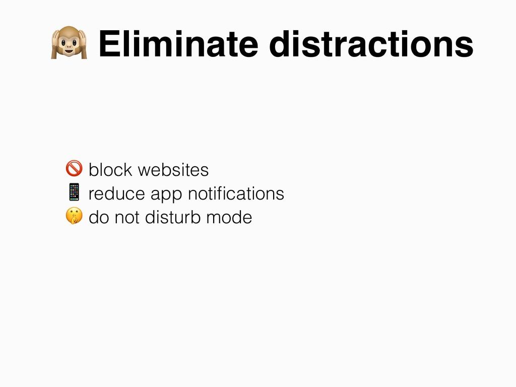 Eliminate distractions  block websites  reduce...
