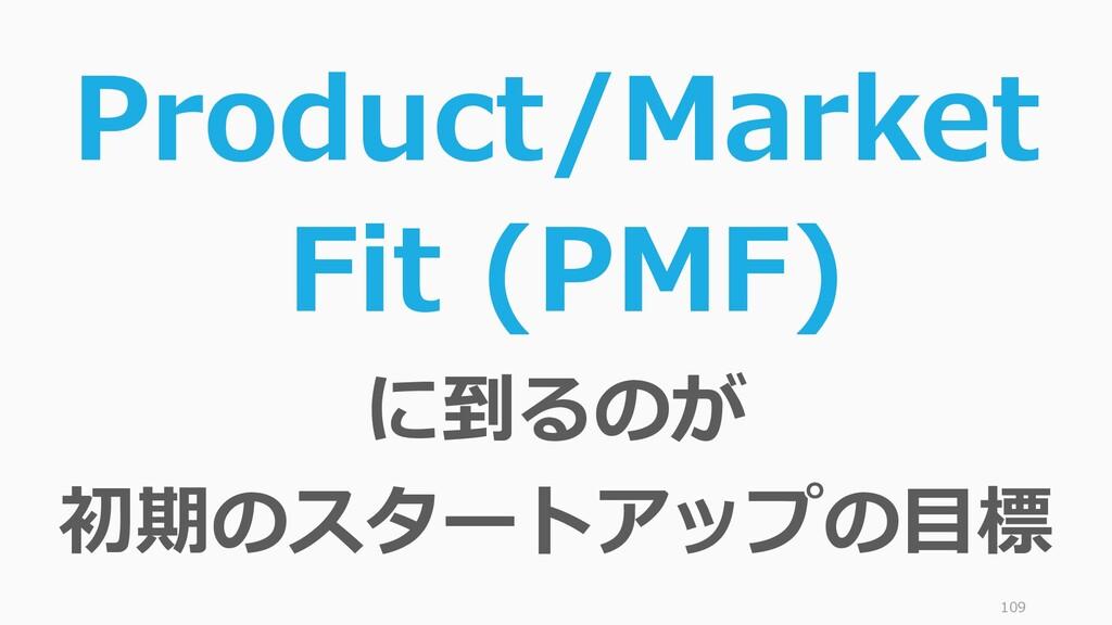 109 Product/Market Fit (PMF) に到るのが 初期のスタートアップの目標