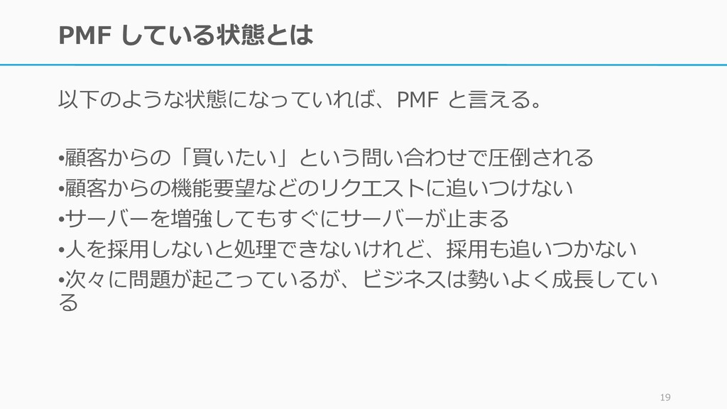 PMF している状態とは 以下のような状態になっていれば、PMF と言える。 19 •顧客から...