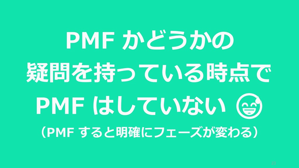 23 PMF かどうかの 疑問を持っている時点で PMF はしていない  (PMF すると明確...