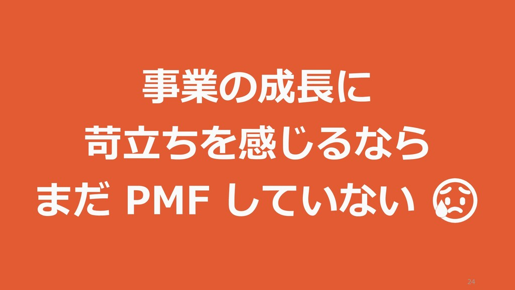 24 事業の成長に 苛立ちを感じるなら まだ PMF していない