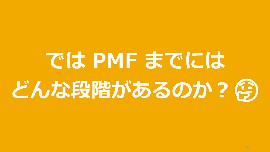25 では PMF までには どんな段階があるのか?