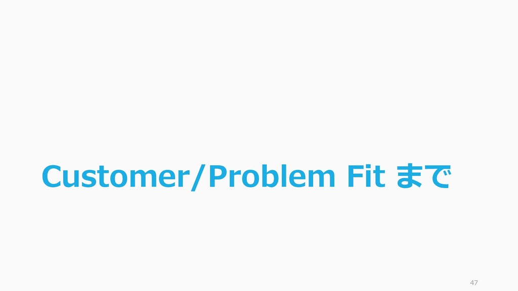 Customer/Problem Fit まで 47