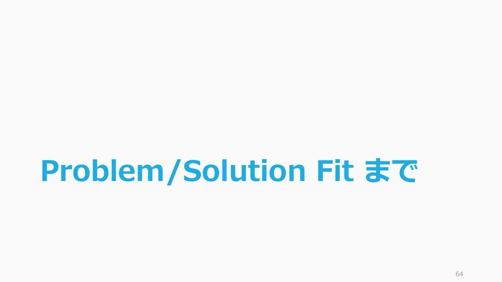 Problem/Solution Fit まで 64