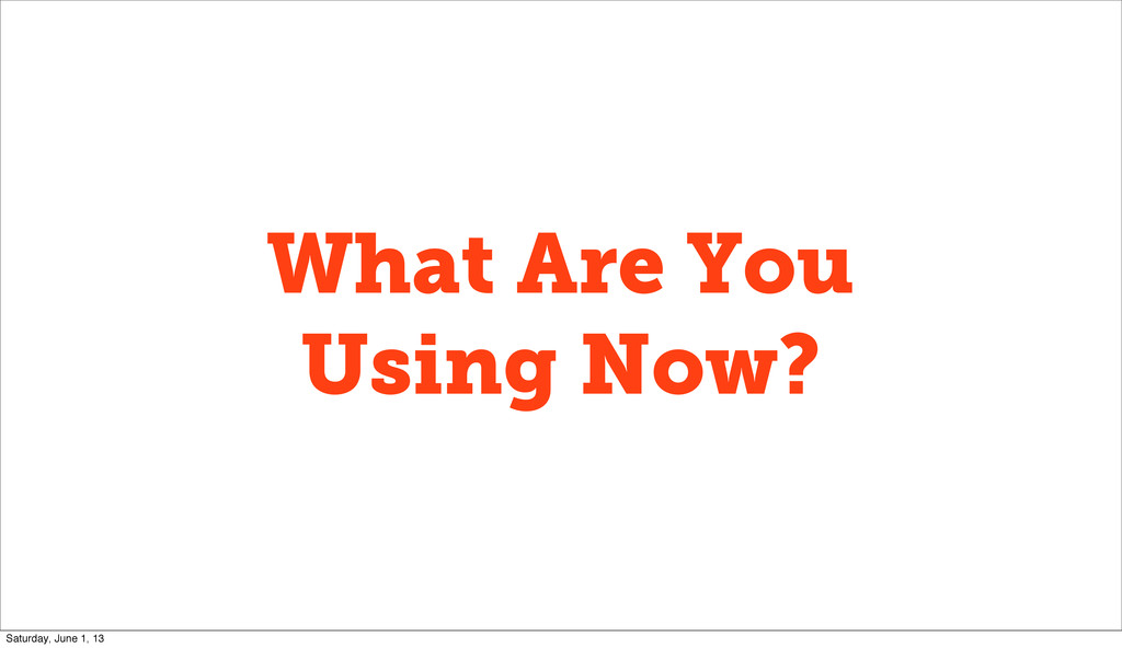 What Are You Using Now? Saturday, June 1, 13
