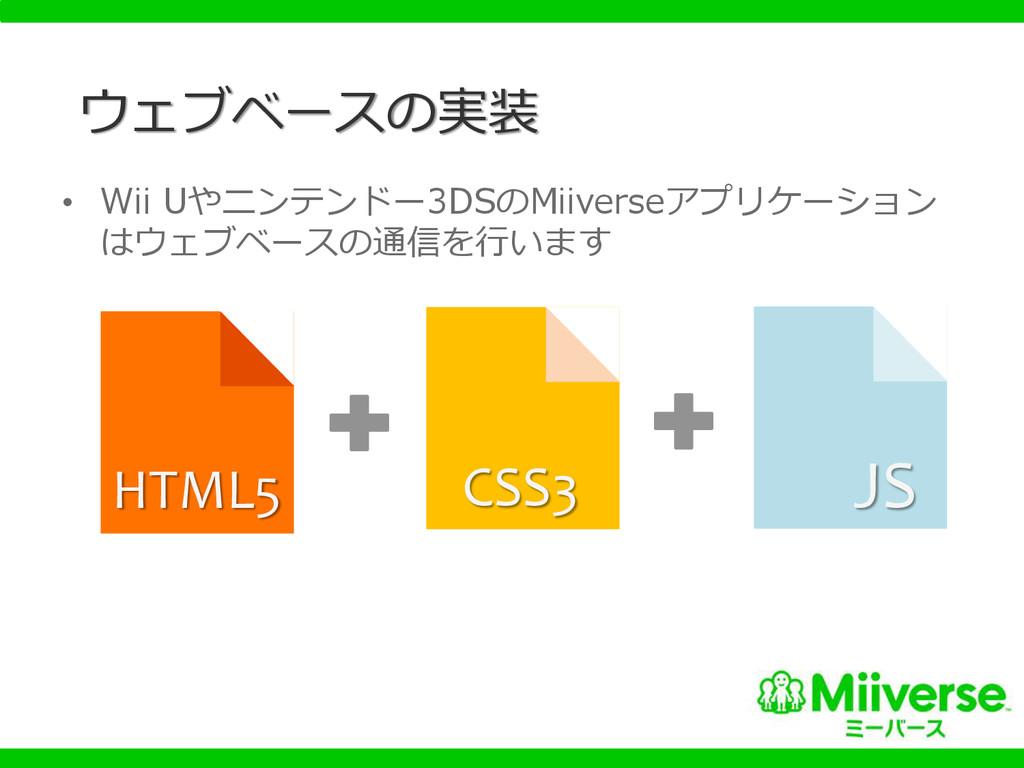 ウェブベースの実装 • Wii Uやニンテンドー3DSのMiiverseアプリケーション はウ...