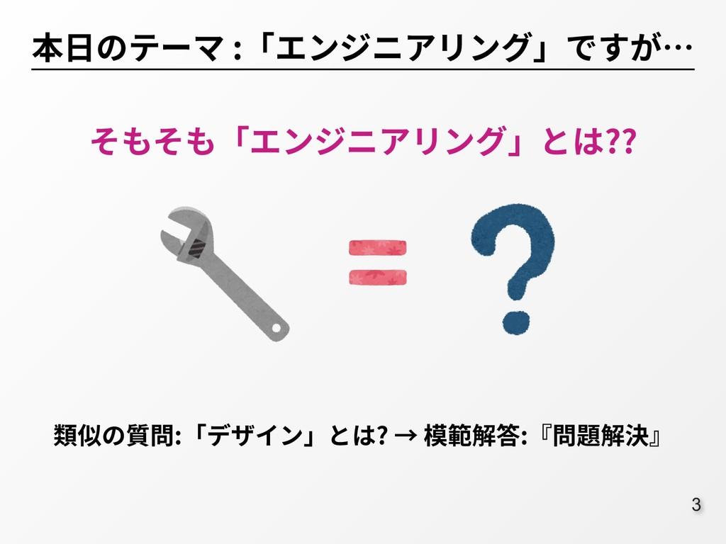 :3 本⽇のテーマ :「エンジニアリング」ですが… そもそも「エンジニアリング」とは?? 類似...