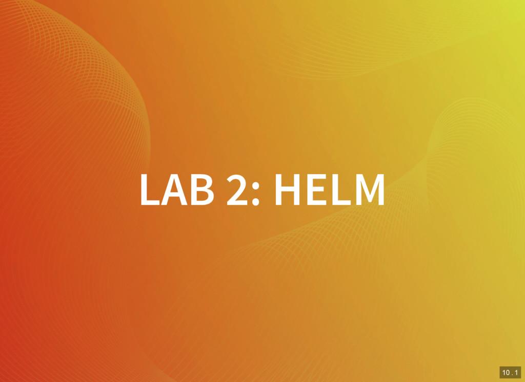 10 . 1 LAB 2: HELM