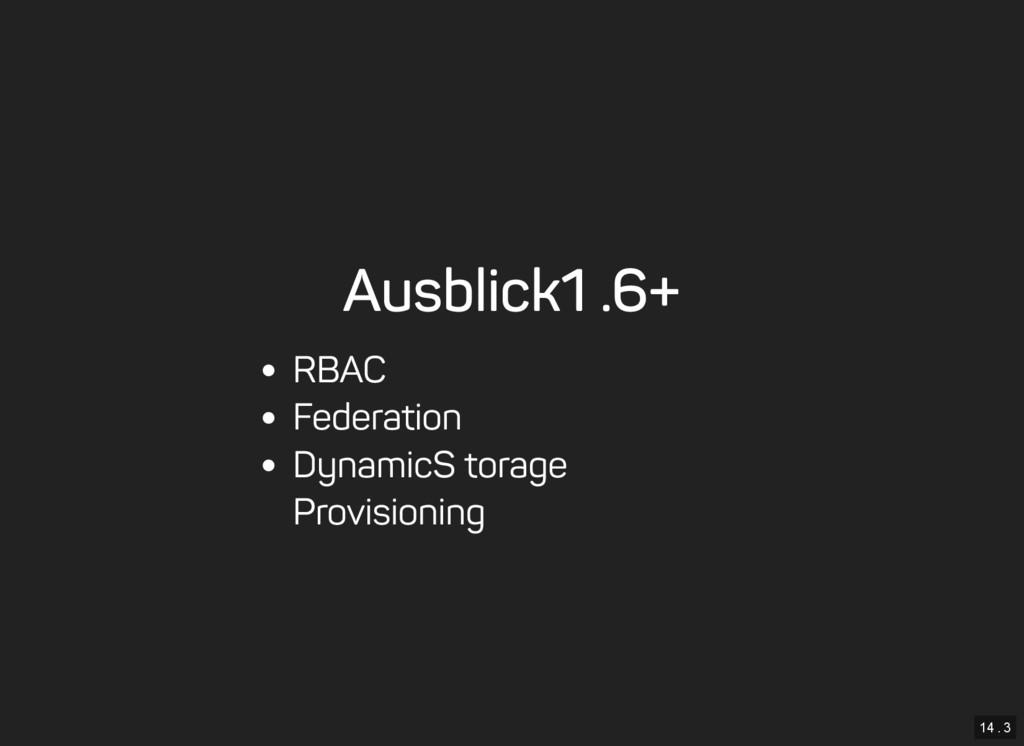 14 . 3 Ausblick 1.6+ RBAC Federation Dynamic St...
