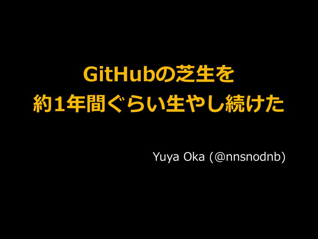 GitHubの芝⽣を 約1年間ぐらい⽣やし続けた Yuya Oka (@nnsnodnb)