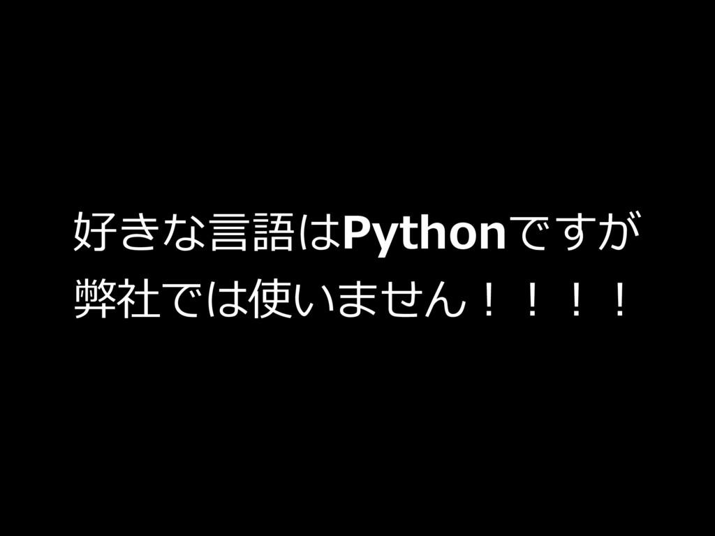 好きな⾔語はPythonですが 弊社では使いません!!!!