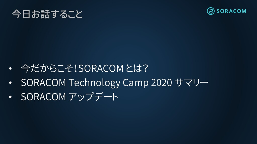 今日お話すること • 今だからこそ!SORACOM とは? • SORACOM Technol...